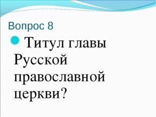 Вопрос 8 Титул главы Русской православной церкви?