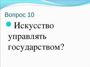 Вопрос 10 Искусство управлять государством?