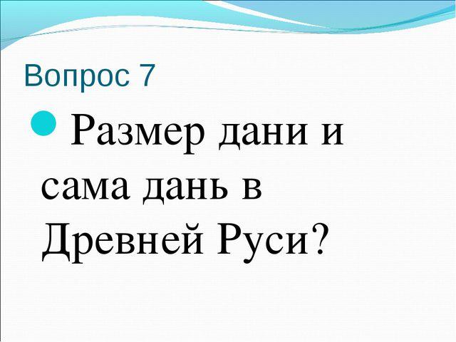 Вопрос 7 Размер дани и сама дань в Древней Руси?