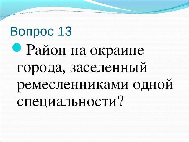 Вопрос 13 Район на окраине города, заселенный ремесленниками одной специально...