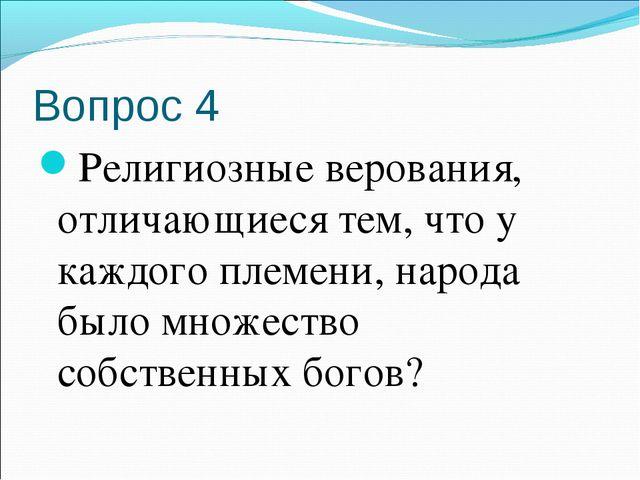 Вопрос 4 Религиозные верования, отличающиеся тем, что у каждого племени, наро...