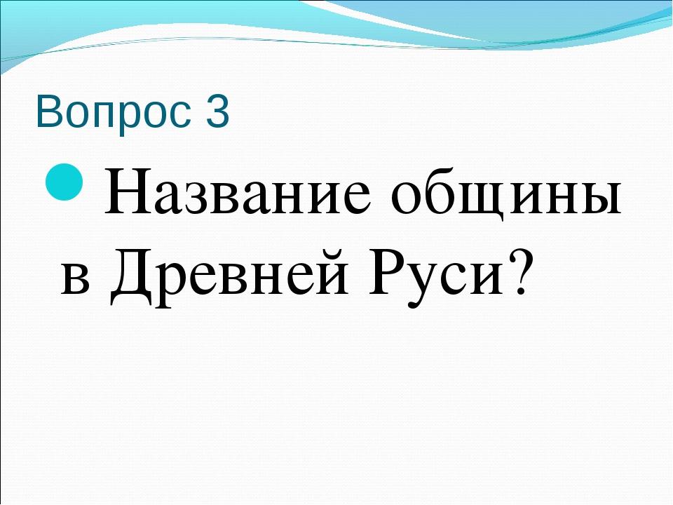 Вопрос 3 Название общины в Древней Руси?