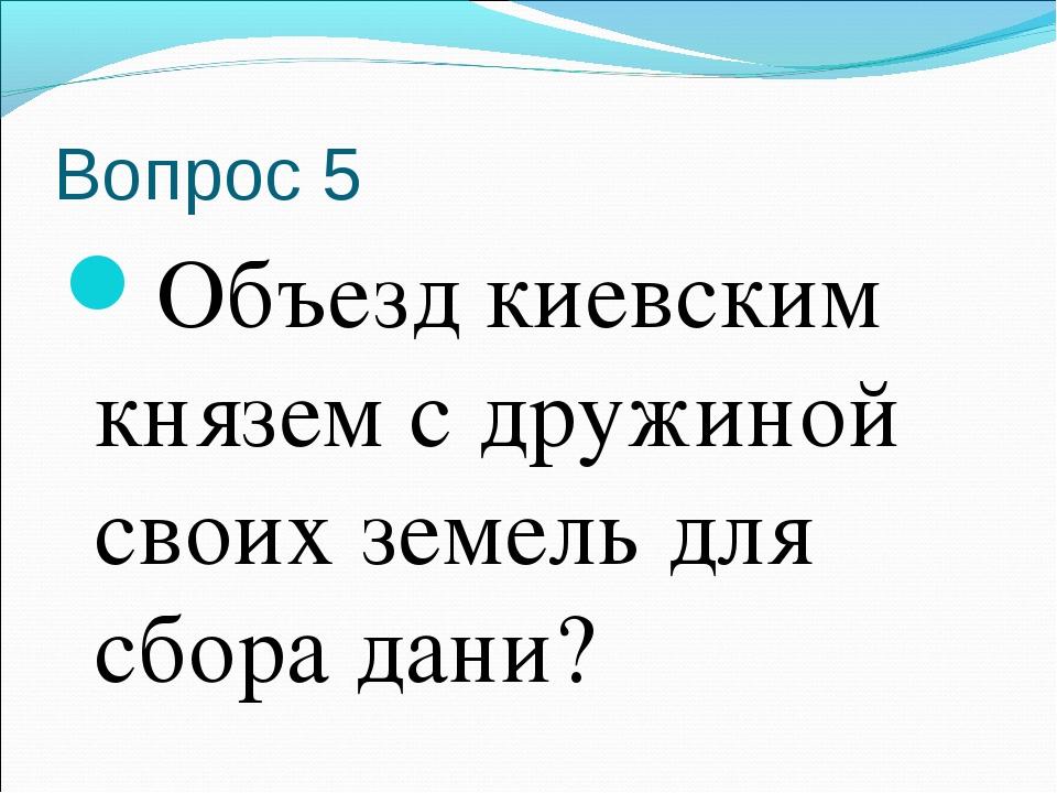 Вопрос 5 Объезд киевским князем с дружиной своих земель для сбора дани?