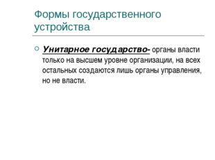 Формы государственного устройства Унитарное государство- органы власти только