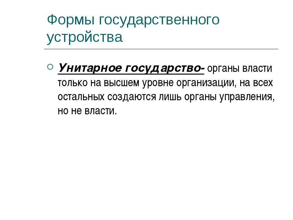 Формы государственного устройства Унитарное государство- органы власти только...