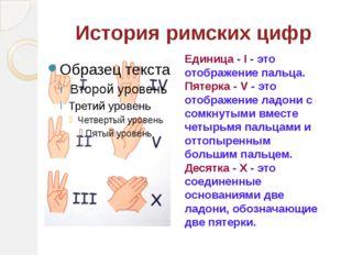 История римских цифр Единица - I - это отображение пальца. Пятерка - V - это