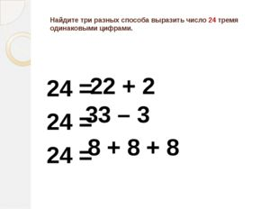 Найдите три разных способа выразить число 24 тремя одинаковыми цифрами. 24 =