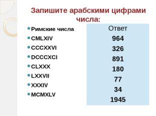 Запишите арабскими цифрами числа: Римские числа CMLXIV CCCXXVI DCCCXCI CLXXX