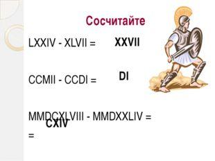 Сосчитайте LХХIV - ХLVII = CCMII - CCDI = MMDCXLVIII - MMDXXLIV = = XXVII DI