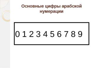 Основные цифры арабской нумерации 0 1 2 3 4 5 6 7 8 9