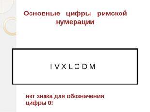 Основные цифры римской нумерации I V X L C D M нет знака для обозначения цифр