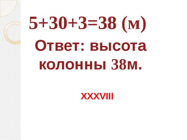 5+30+3=38 (м) Ответ: высота колонны 38м. XXXVIII
