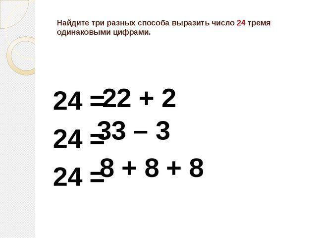 Найдите три разных способа выразить число 24 тремя одинаковыми цифрами. 24 =...