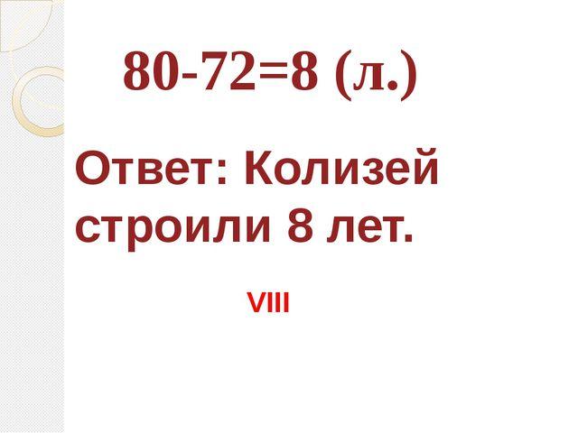 80-72=8 (л.) Ответ: Колизей строили 8 лет. VIII