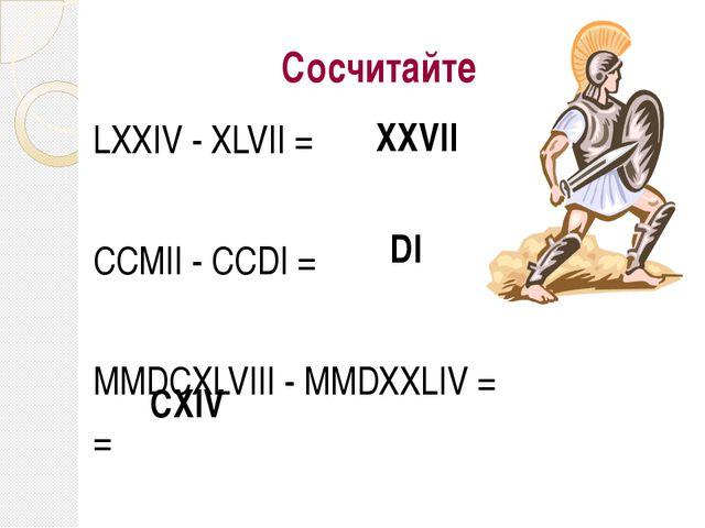 Сосчитайте LХХIV - ХLVII = CCMII - CCDI = MMDCXLVIII - MMDXXLIV = = XXVII DI...