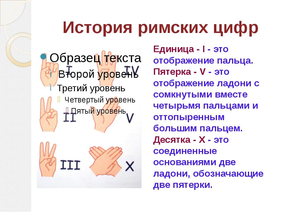 История римских цифр Единица - I - это отображение пальца. Пятерка - V - это...