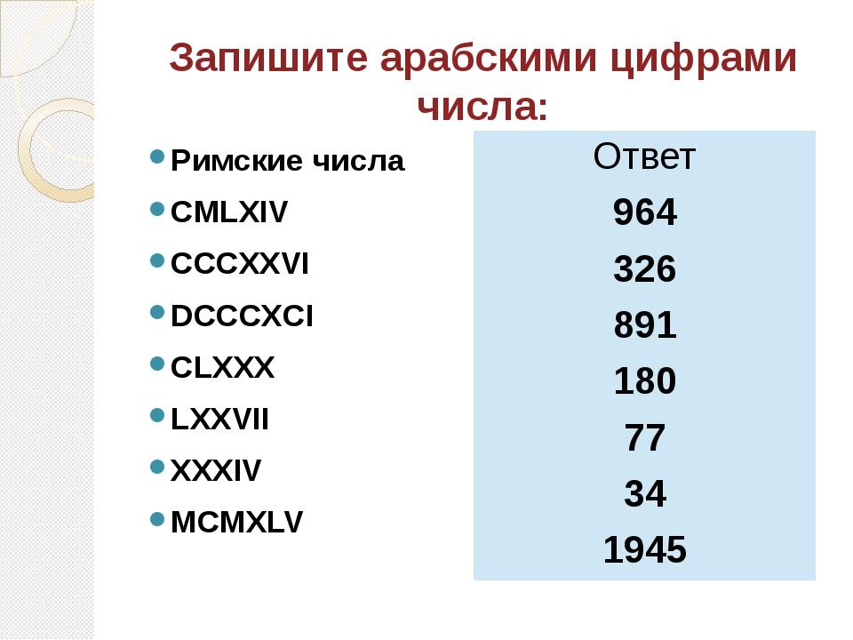 Запишите арабскими цифрами числа: Римские числа CMLXIV CCCXXVI DCCCXCI CLXXX...