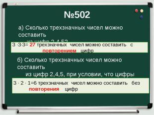 №502 а) Сколько трехзначных чисел можно составить из цифр 2,4,5? 3 ∙3∙3= 27 т