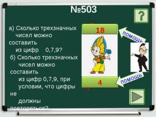 Ответ б) Ответ а) №503 а) Сколько трехзначных чисел можно составить из цифр