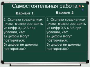 Самостоятельная работа Вариант 1 Вариант 2 2. Сколько трехзначных чисел можно