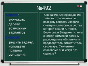№492 1способ: составить дерево возможных вариантов 2 способ: решить задачу, и