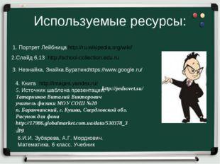 Используемые ресурсы: 1. Портрет Лейбница http://ru.wikipedia.org/wiki/ 2.Сла
