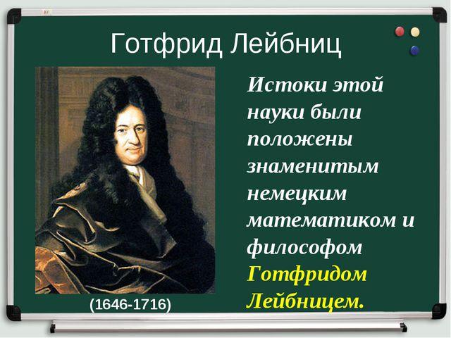 Готфрид Лейбниц Истоки этой науки были положены знаменитым немецким математик...