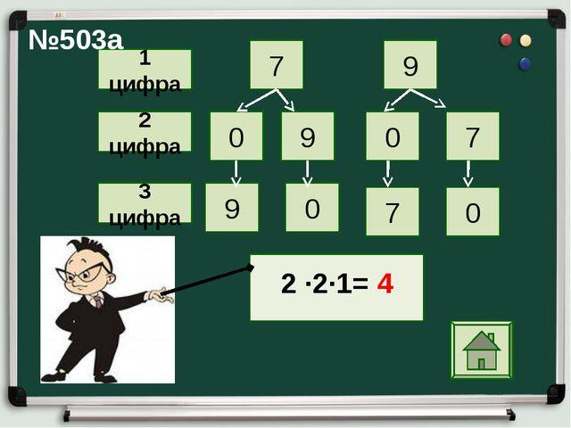 7 0 9 0 7 9 9 0 7 0 1 цифра 2 цифра 3 цифра 2 ∙2∙1= 4  №503а