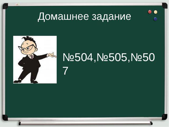 Домашнее задание №504,№505,№507