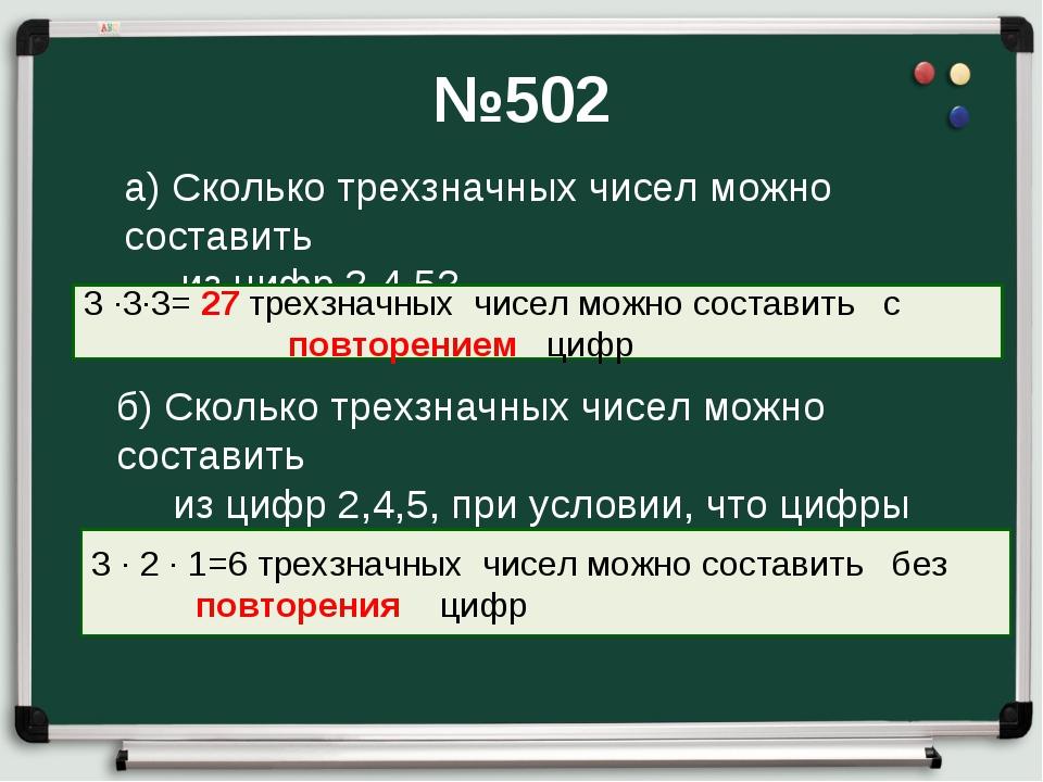 №502 а) Сколько трехзначных чисел можно составить из цифр 2,4,5? 3 ∙3∙3= 27 т...