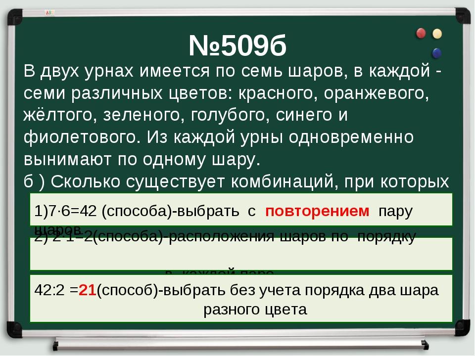 №509б В двух урнах имеется по семь шаров, в каждой - семи различных цветов: к...