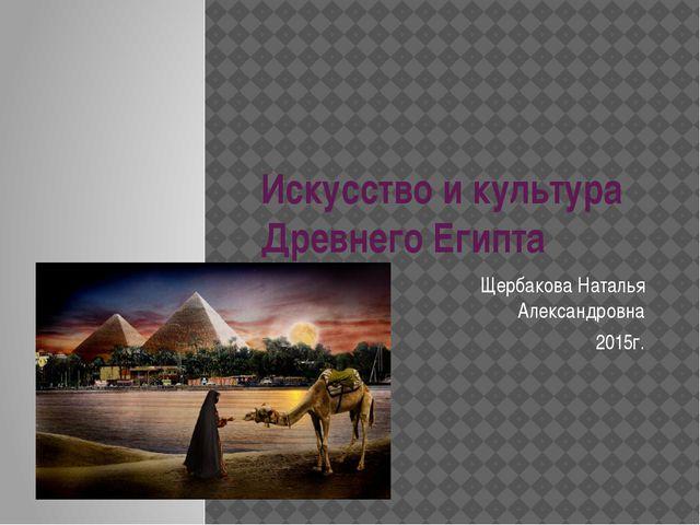 Искусство и культура Древнего Египта Щербакова Наталья Александровна 2015г.