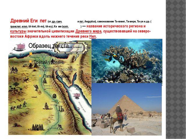 Древний Еги́пет (от др.-греч. Αἴγυπτος и лат.Aegyptus), самоназвание Та-кеме...
