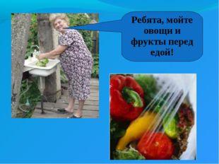 Ребята, мойте овощи и фрукты перед едой!