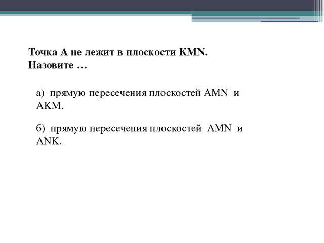 Точка А не лежит в плоскости КМN. Назовите … а) прямую пересечения плоскостей...