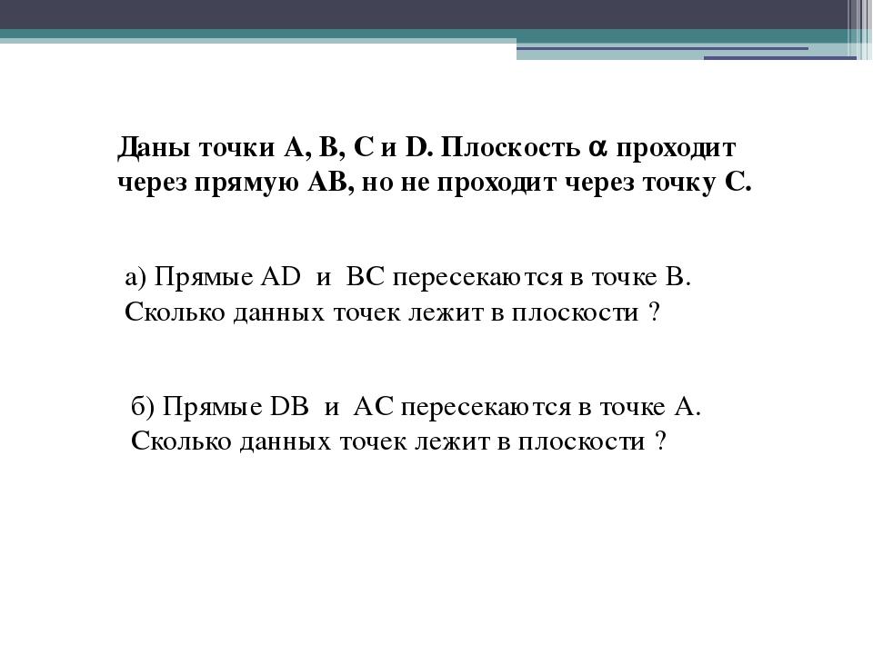 Даны точки А, В, С и D. Плоскость  проходит через прямую АВ, но не проходит...