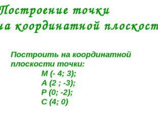 Построить на координатной плоскости точки: М (- 4; 3); А (2 ; -3); Р (0; -2);