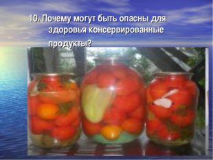 10. Почему могут быть опасны для здоровья консервированные продукты?