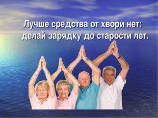 Лучше средства от хвори нет: делай зарядку до старости лет.