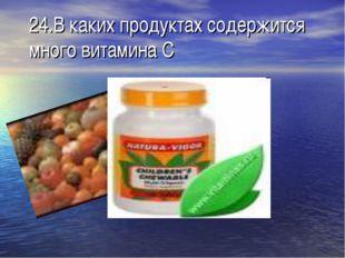 24.В каких продуктах содержится много витамина С