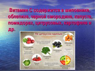 Витамин С содержится в шиповнике, облепихе, черной смородине, капусте, помид
