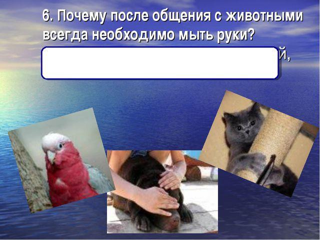 6. Почему после общения с животными всегда необходимо мыть руки? Можно подхва...
