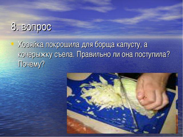 8. вопрос Хозяйка покрошила для борща капусту, а кочерыжку съела. Правильно л...