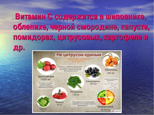 Витамин С содержится в шиповнике, облепихе, черной смородине, капусте, помид...