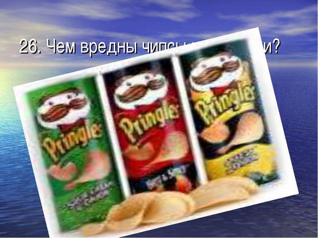 26. Чем вредны чипсы и сухарики?