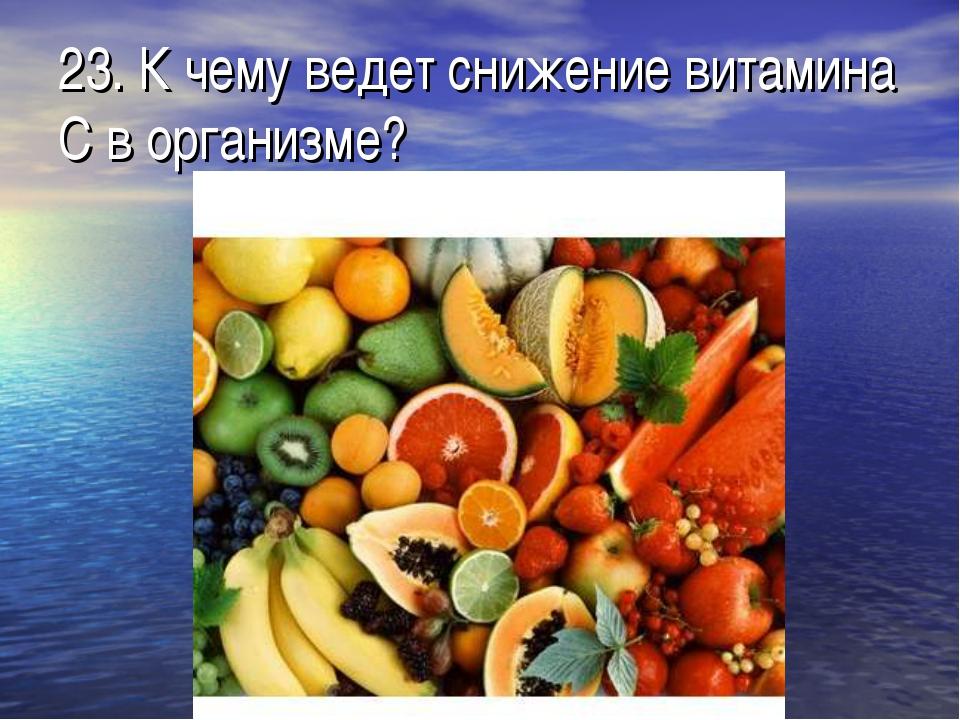 23. К чему ведет снижение витамина С в организме?