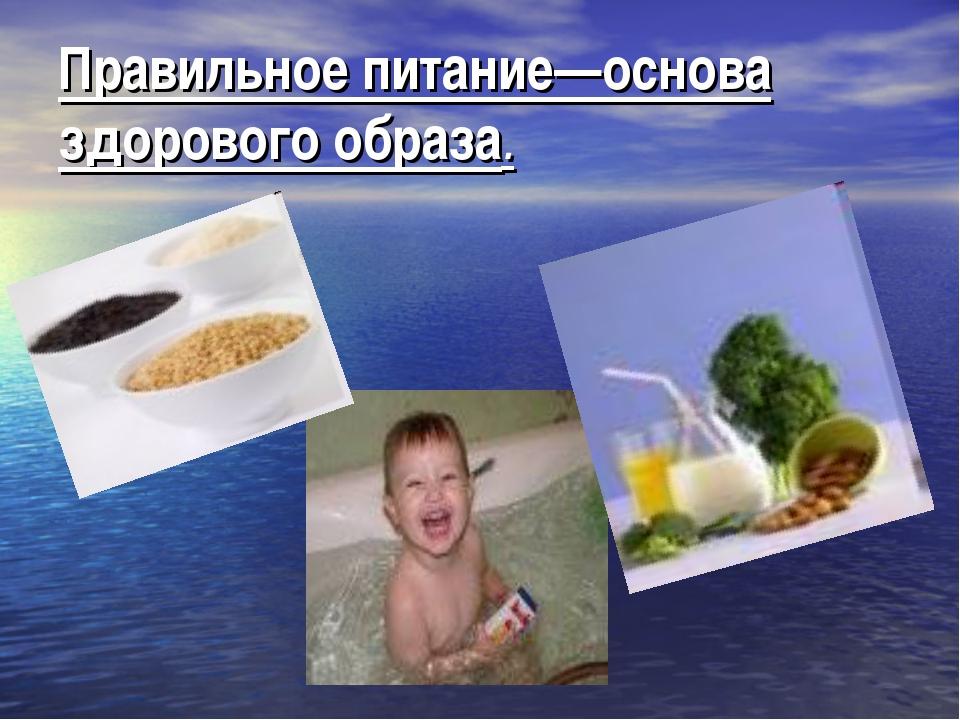 Правильное питание—основа здорового образа.