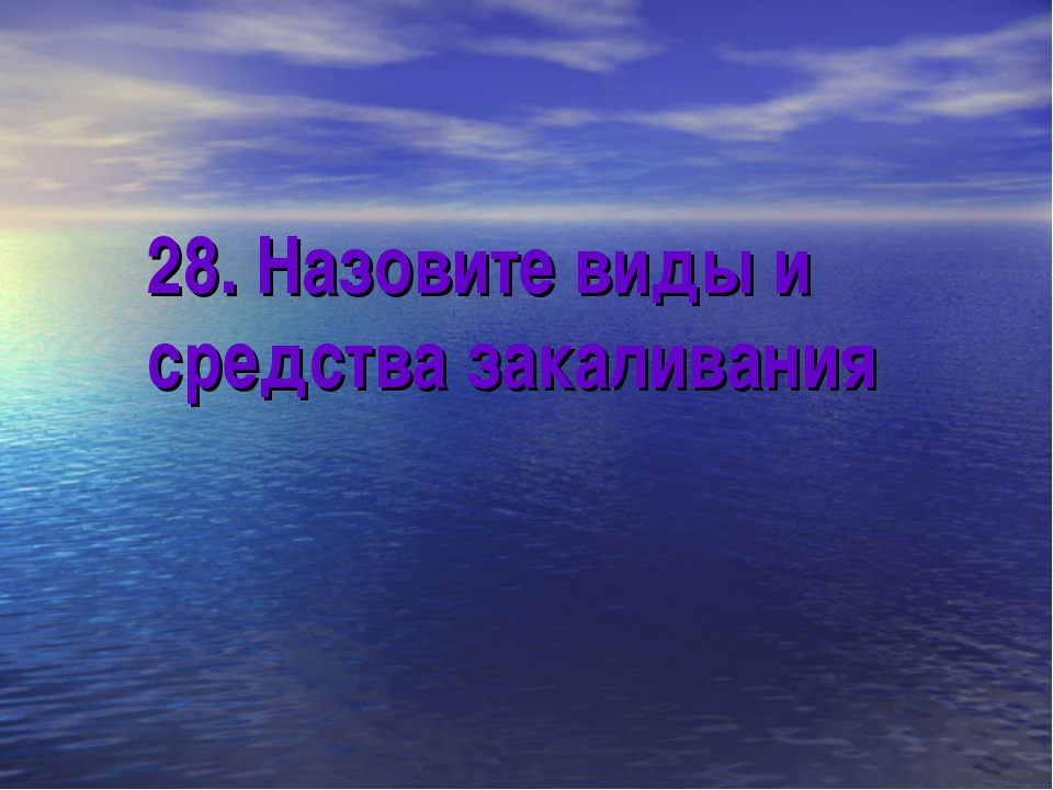 28. Назовите виды и средства закаливания