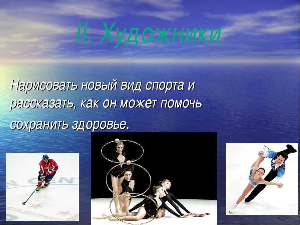 II. Художники Нарисовать новый вид спорта и рассказать, как он может помочь с...