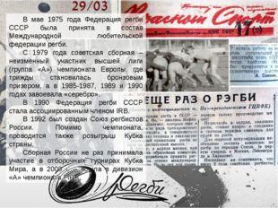 В мае 1975 года Федерация регби СССР была принята в состав Международной люби